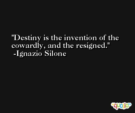 Destiny is the invention of the cowardly, and the resigned. -Ignazio Silone
