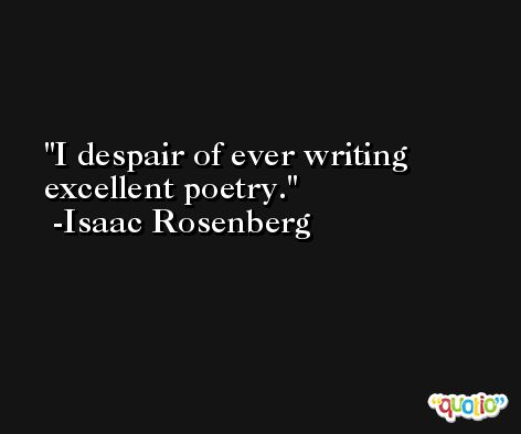 I despair of ever writing excellent poetry. -Isaac Rosenberg