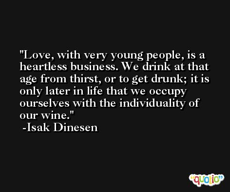 Love, with very young people, is a heartless business. We drink at that age from thirst, or to get drunk; it is only later in life that we occupy ourselves with the individuality of our wine. -Isak Dinesen