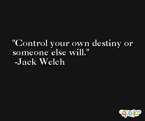 Control your own destiny or someone else will. -Jack Welch