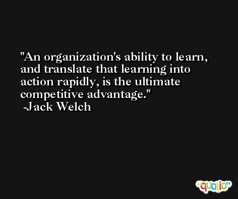 An organization's ability to learn, and translate that learning into action rapidly, is the ultimate competitive advantage. -Jack Welch