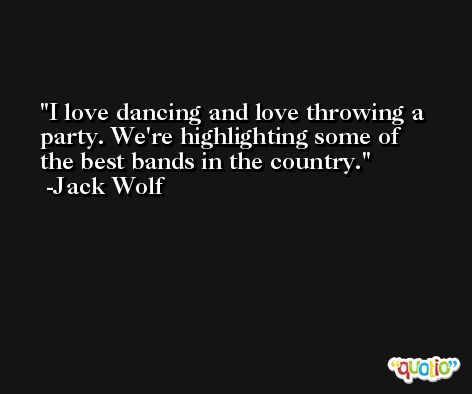 I love dancing and love throwing a party. We're highlighting some of the best bands in the country. -Jack Wolf