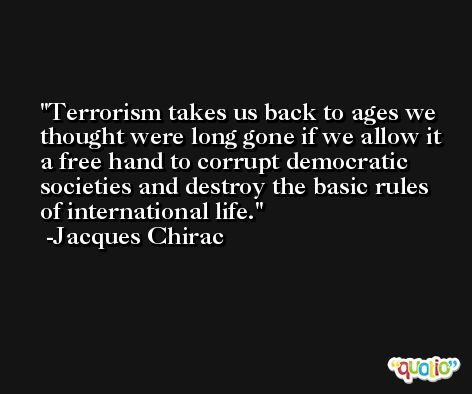Terrorism takes us back to ages we thought were long gone if we allow it a free hand to corrupt democratic societies and destroy the basic rules of international life. -Jacques Chirac