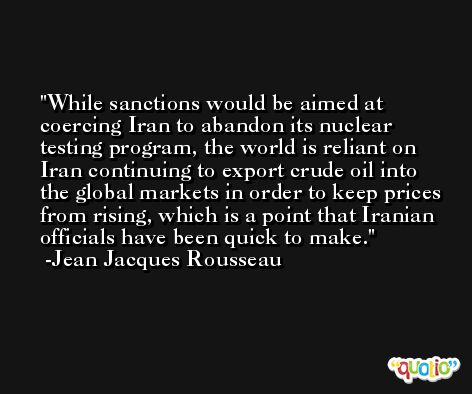 While sanctions would be aimed at coercing Iran to abandon its nuclear testing program, the world is reliant on Iran continuing to export crude oil into the global markets in order to keep prices from rising, which is a point that Iranian officials have been quick to make. -Jean Jacques Rousseau