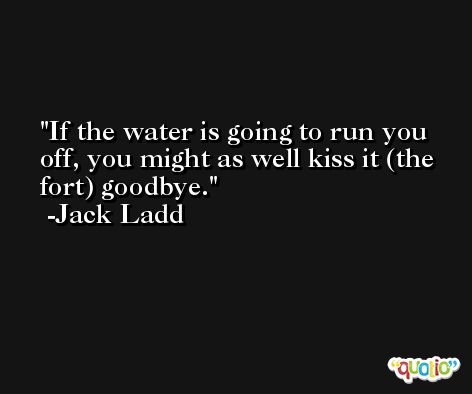 If the water is going to run you off, you might as well kiss it (the fort) goodbye. -Jack Ladd