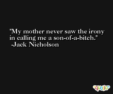 My mother never saw the irony in calling me a son-of-a-bitch. -Jack Nicholson