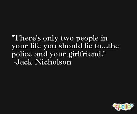 There's only two people in your life you should lie to...the police and your girlfriend. -Jack Nicholson