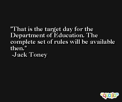 That is the target day for the Department of Education. The complete set of rules will be available then. -Jack Toney