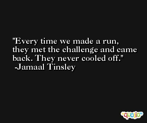 Every time we made a run, they met the challenge and came back. They never cooled off. -Jamaal Tinsley