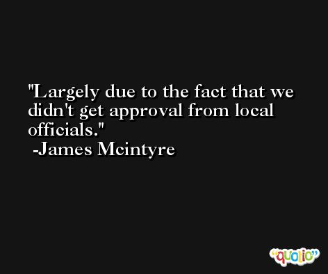 Largely due to the fact that we didn't get approval from local officials. -James Mcintyre