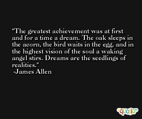 The greatest achievement was at first and for a time a dream. The oak sleeps in the acorn, the bird waits in the egg, and in the highest vision of the soul a waking angel stirs. Dreams are the seedlings of realities. -James Allen
