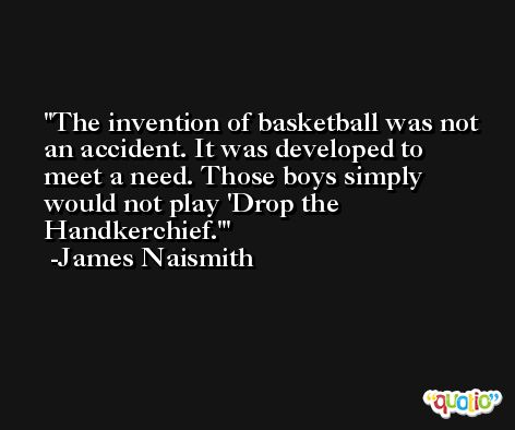 The invention of basketball was not an accident. It was developed to meet a need. Those boys simply would not play 'Drop the Handkerchief.' -James Naismith