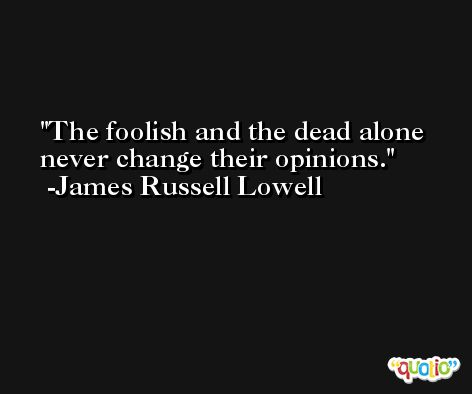 The foolish and the dead alone never change their opinions. -James Russell Lowell
