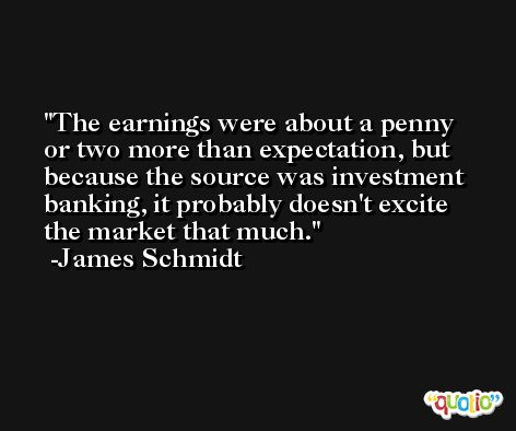 The earnings were about a penny or two more than expectation, but because the source was investment banking, it probably doesn't excite the market that much. -James Schmidt