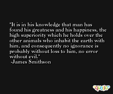 It is in his knowledge that man has found his greatness and his happiness, the high superiority which he holds over the other animals who inhabit the earth with him, and consequently no ignorance is probably without loss to him, no error without evil. -James Smithson