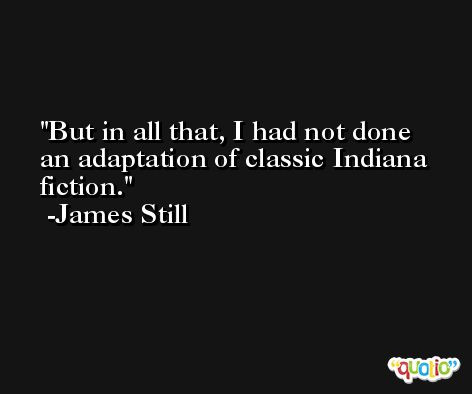 But in all that, I had not done an adaptation of classic Indiana fiction. -James Still