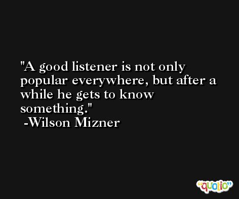 A good listener is not only popular everywhere, but after a while he gets to know something. -Wilson Mizner