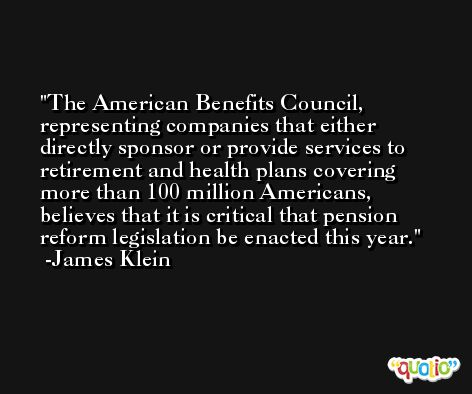 The American Benefits Council, representing companies that either directly sponsor or provide services to retirement and health plans covering more than 100 million Americans, believes that it is critical that pension reform legislation be enacted this year. -James Klein