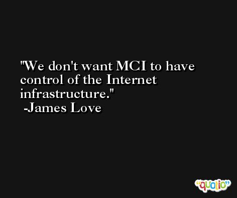 We don't want MCI to have control of the Internet infrastructure. -James Love