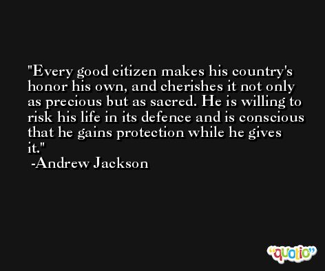Every good citizen makes his country's honor his own, and cherishes it not only as precious but as sacred. He is willing to risk his life in its defence and is conscious that he gains protection while he gives it. -Andrew Jackson