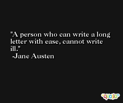 A person who can write a long letter with ease, cannot write ill. -Jane Austen