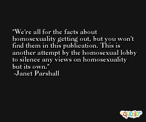 We're all for the facts about homosexuality getting out, but you won't find them in this publication. This is another attempt by the homosexual lobby to silence any views on homosexuality but its own. -Janet Parshall