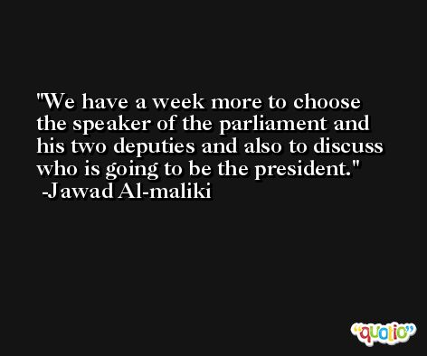 We have a week more to choose the speaker of the parliament and his two deputies and also to discuss who is going to be the president. -Jawad Al-maliki