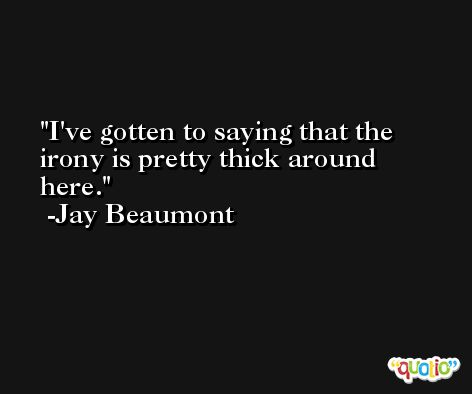 I've gotten to saying that the irony is pretty thick around here. -Jay Beaumont