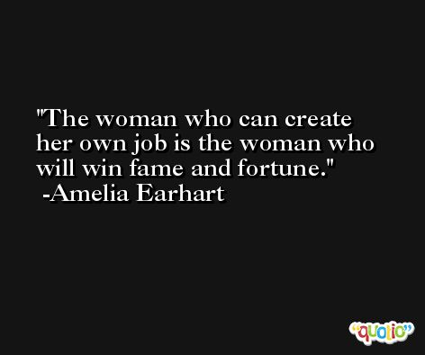 The woman who can create her own job is the woman who will win fame and fortune. -Amelia Earhart