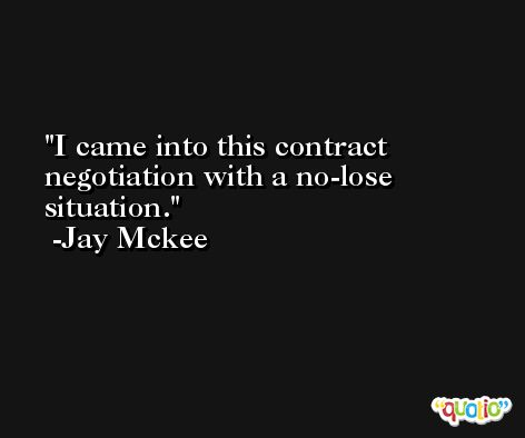 I came into this contract negotiation with a no-lose situation. -Jay Mckee