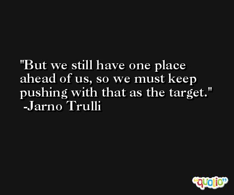 But we still have one place ahead of us, so we must keep pushing with that as the target. -Jarno Trulli