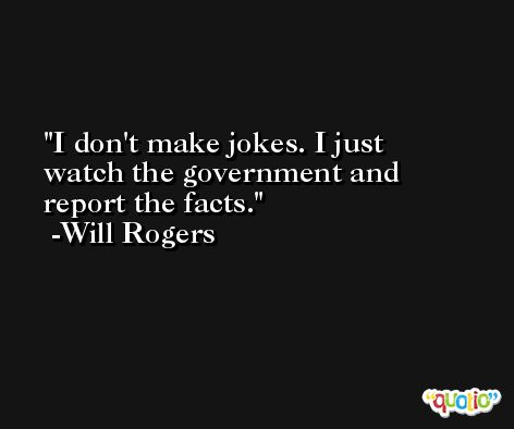 I don't make jokes. I just watch the government and report the facts. -Will Rogers