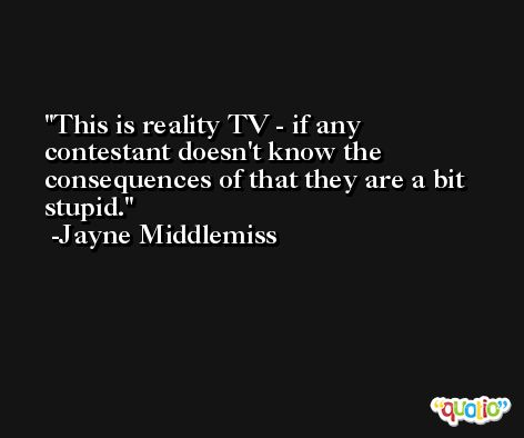 This is reality TV - if any contestant doesn't know the consequences of that they are a bit stupid. -Jayne Middlemiss