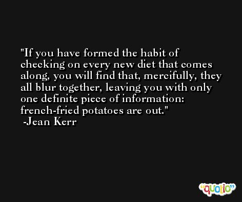 If you have formed the habit of checking on every new diet that comes along, you will find that, mercifully, they all blur together, leaving you with only one definite piece of information: french-fried potatoes are out. -Jean Kerr