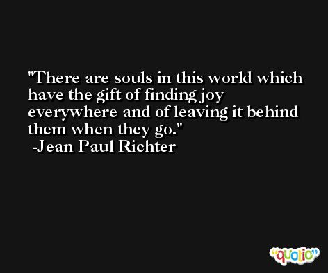 There are souls in this world which have the gift of finding joy everywhere and of leaving it behind them when they go. -Jean Paul Richter