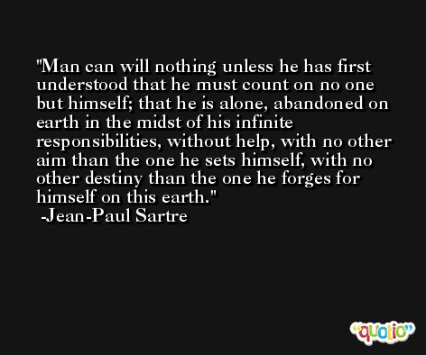 Man can will nothing unless he has first understood that he must count on no one but himself; that he is alone, abandoned on earth in the midst of his infinite responsibilities, without help, with no other aim than the one he sets himself, with no other destiny than the one he forges for himself on this earth. -Jean-Paul Sartre