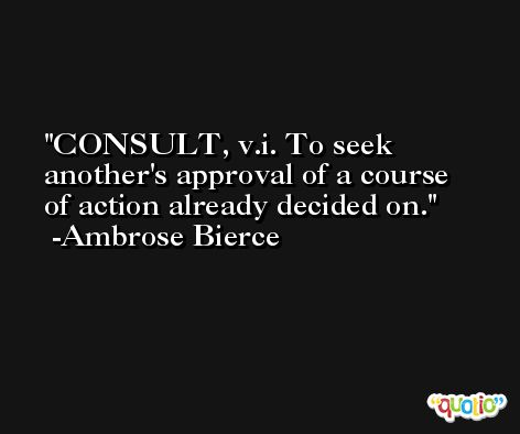 CONSULT, v.i. To seek another's approval of a course of action already decided on. -Ambrose Bierce