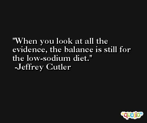 When you look at all the evidence, the balance is still for the low-sodium diet. -Jeffrey Cutler