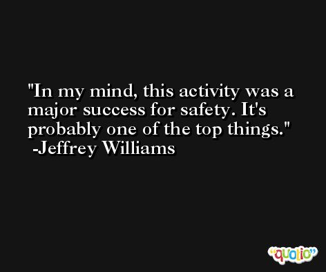 In my mind, this activity was a major success for safety. It's probably one of the top things. -Jeffrey Williams