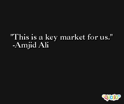 This is a key market for us. -Amjid Ali