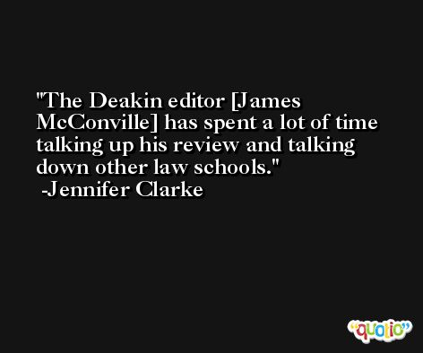 The Deakin editor [James McConville] has spent a lot of time talking up his review and talking down other law schools. -Jennifer Clarke