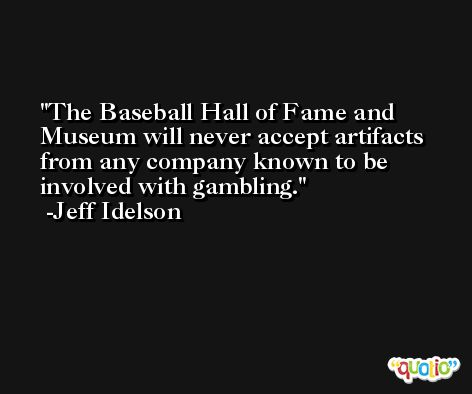The Baseball Hall of Fame and Museum will never accept artifacts from any company known to be involved with gambling. -Jeff Idelson