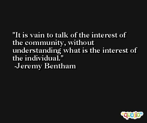 It is vain to talk of the interest of the community, without understanding what is the interest of the individual. -Jeremy Bentham