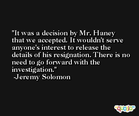 It was a decision by Mr. Haney that we accepted. It wouldn't serve anyone's interest to release the details of his resignation. There is no need to go forward with the investigation. -Jeremy Solomon