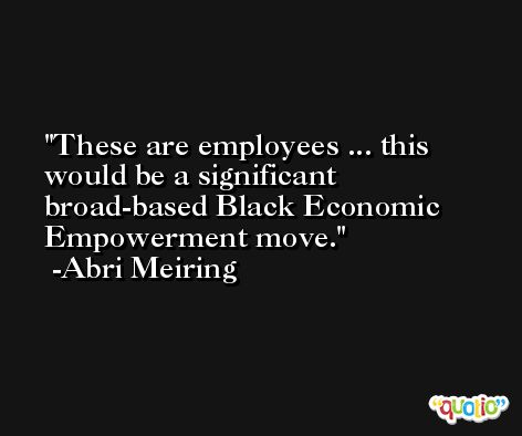 These are employees ... this would be a significant broad-based Black Economic Empowerment move. -Abri Meiring