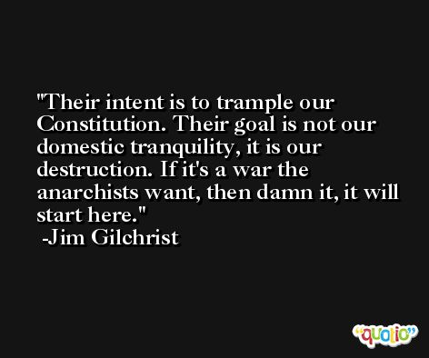Their intent is to trample our Constitution. Their goal is not our domestic tranquility, it is our destruction. If it's a war the anarchists want, then damn it, it will start here. -Jim Gilchrist