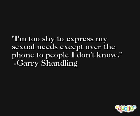 I'm too shy to express my sexual needs except over the phone to people I don't know. -Garry Shandling