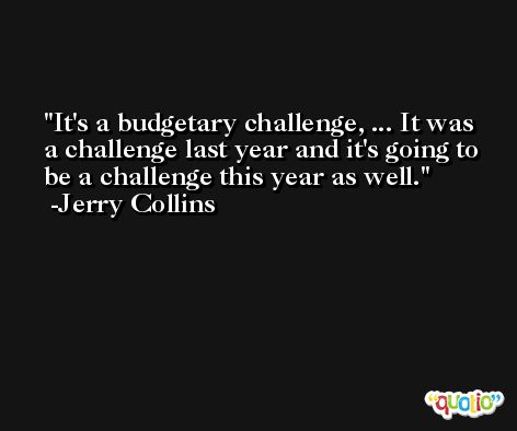 It's a budgetary challenge, ... It was a challenge last year and it's going to be a challenge this year as well. -Jerry Collins