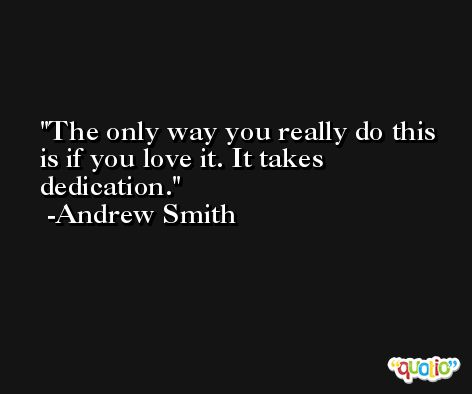 The only way you really do this is if you love it. It takes dedication. -Andrew Smith