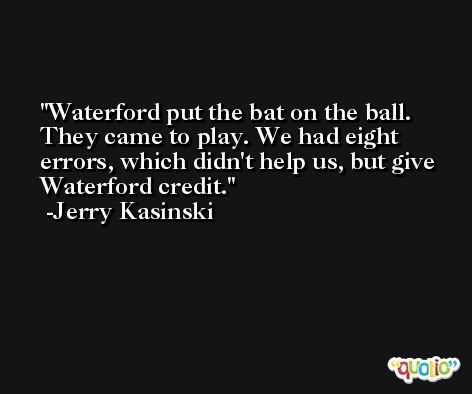 Waterford put the bat on the ball. They came to play. We had eight errors, which didn't help us, but give Waterford credit. -Jerry Kasinski